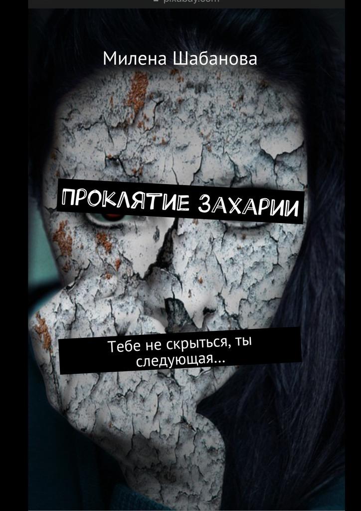 Милена Шабанова - Проклятие Захарии. Тебе нескрыться, ты следующая…
