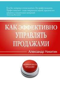 Никитин, Александр Игоревич  - Как эффективно управлять продажами
