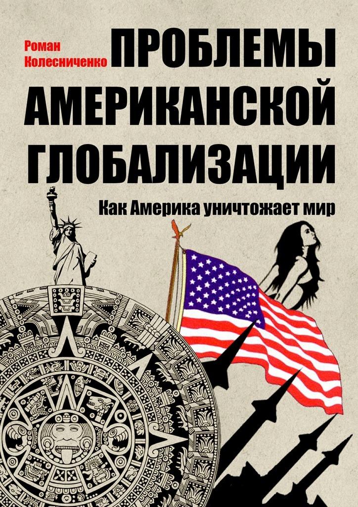 Роман Колесниченко Проблемы американской глобализации. Как Америка уничтожаетмир наталья гребенникова студенческая пресса сша как образовательный и типологический феномен