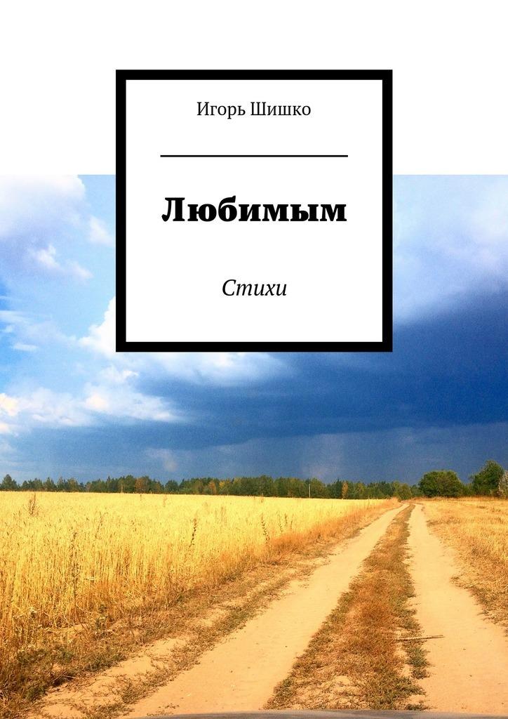 Игорь Владимирович Шишко Любимым. Стихи татьяна детцель распопова любовь стихи