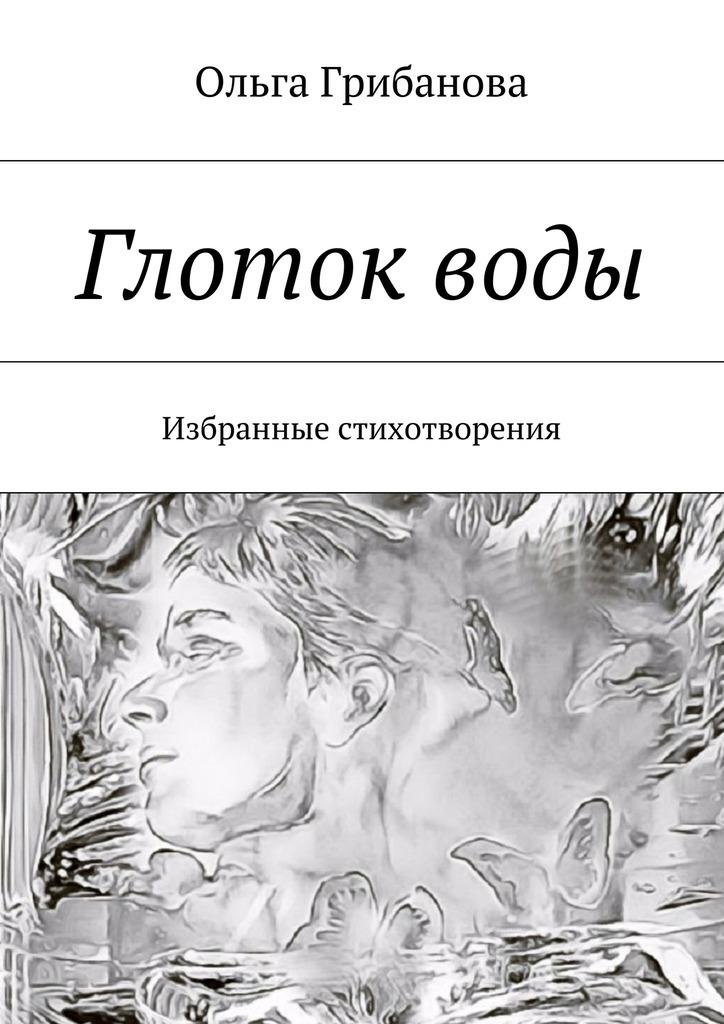 Ольга Владимировна Грибанова Глотокводы. Избранные стихотворения глоток любви