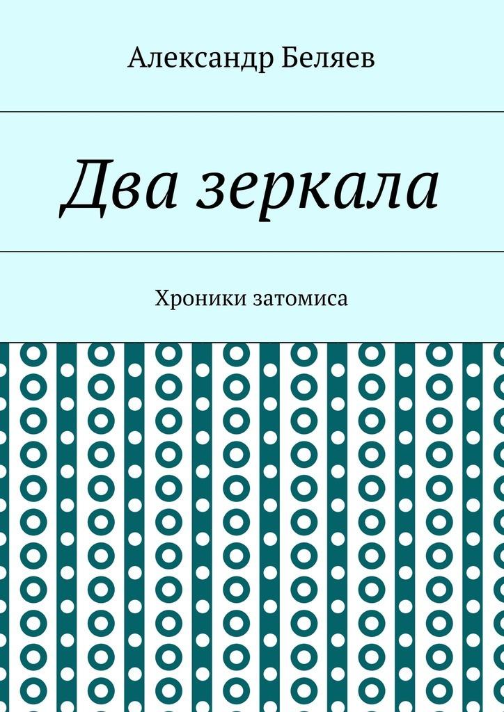 Александр Беляев Два зеркала. Хроники затомиса александр шапочкин хроники игрока ортен