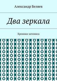 Беляев, Александр  - Два зеркала. Хроники затомиса