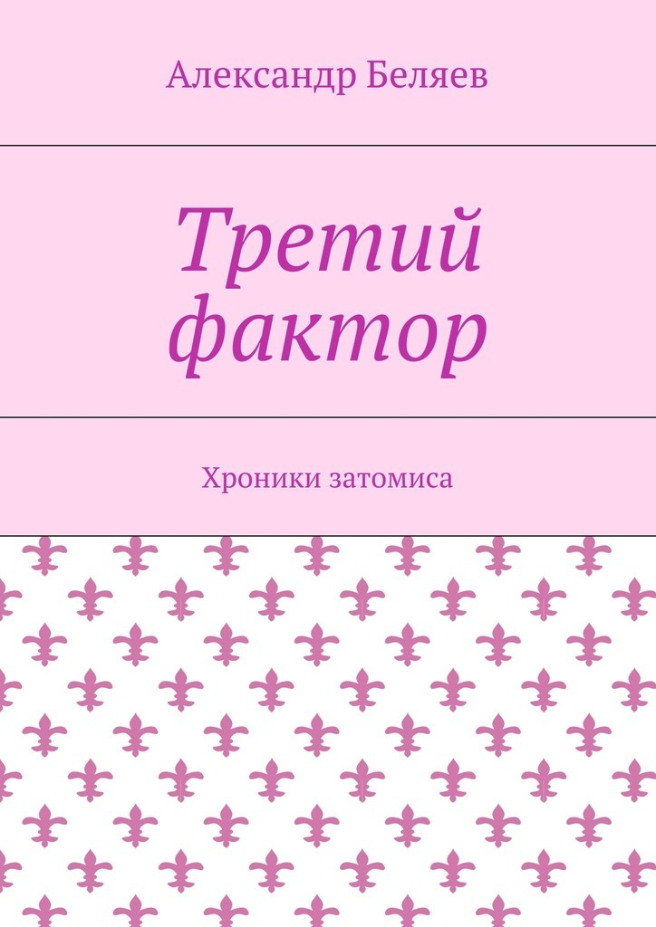 Александр Беляев Третий фактор. Хроники затомиса