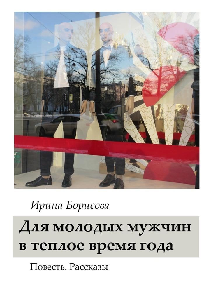 Ирина Борисова Для молодых мужчин в тёплое время года. Повесть. Рассказы