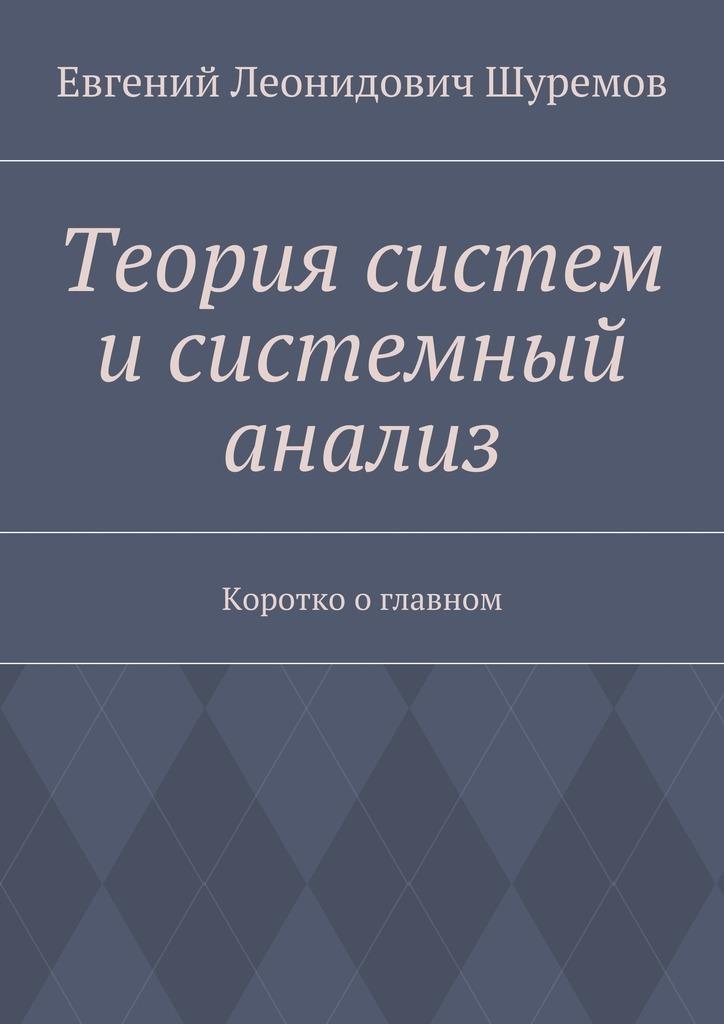 Евгений Шуремов - Теория систем исистемный анализ. Коротко оглавном