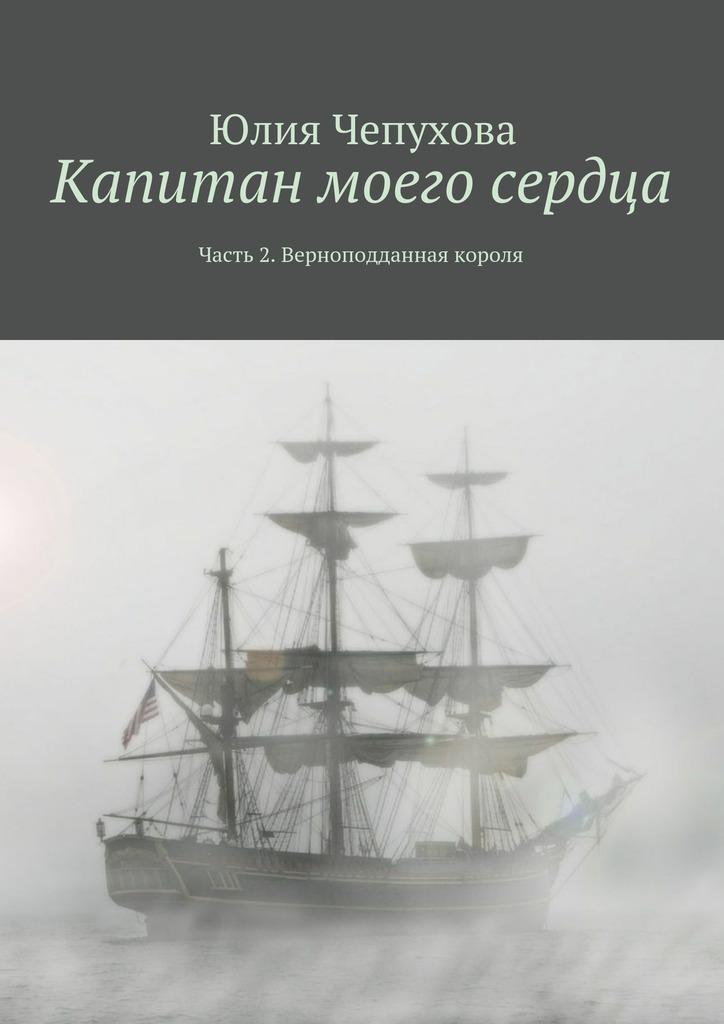 Юлия Чепухова Капитан моего сердца. Часть 2. Верноподданная короля вартанов с демоны алой розы