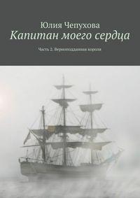 Юлия Чепухова - Капитан моего сердца. Часть 2. Верноподданная короля