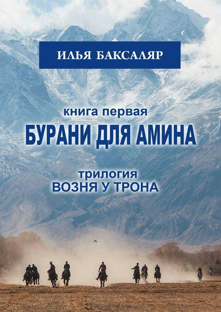 Илья Баксаляр - Бурани для Амина. Трилогия «Возня у трона»