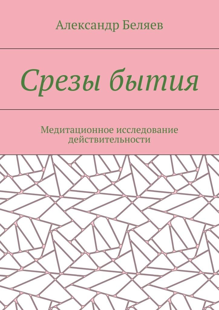 Александр Беляев - Срезы бытия. Медитационное исследование действительности