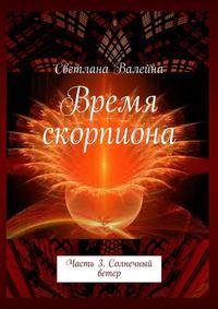 Валейна, Светлана  - Время скорпиона. Часть3. Солнечный ветер