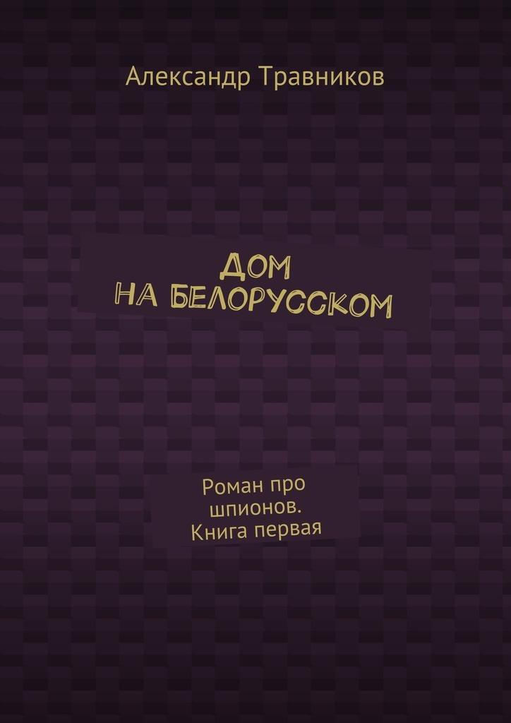 Александр Травников - Дом наБелорусском. Роман про шпионов. Книга первая
