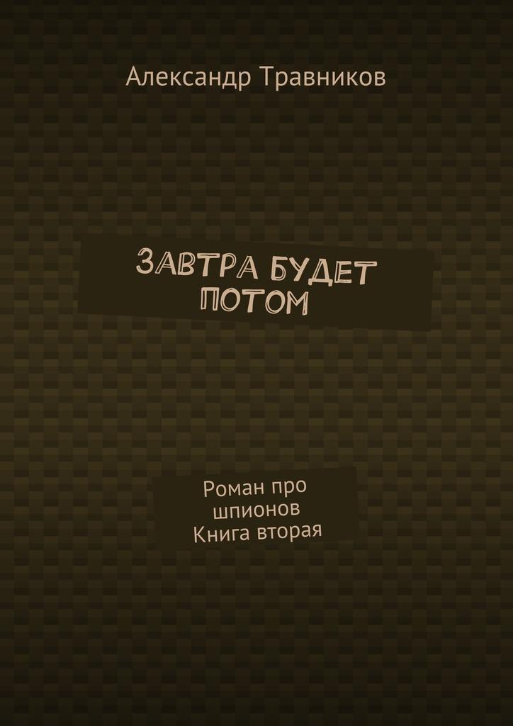 Александр Травников Завтра будет потом. Роман про шпионов. Книга вторая лера галиуллина очень полезная книга про… лицо