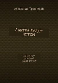 Травников, Александр  - Завтра будет потом. Роман про шпионов. Книга вторая