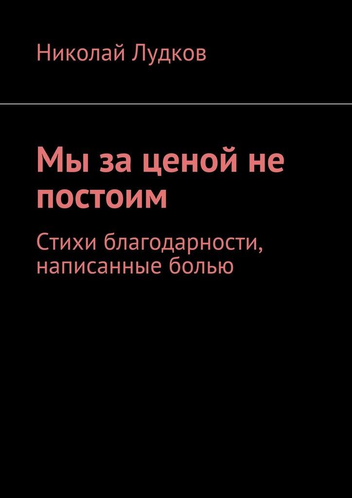 Николай Анатольевич Лудков Мы за ценой не постоим. Стихи благодарности, написанные болью ISBN: 9785448355103 в боях за перекоп