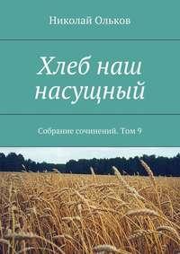 Ольков, Николай Максимович  - Хлеб наш насущный. Собрание сочинений. Том9