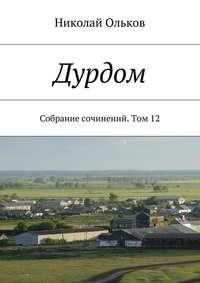 Ольков, Николай Максимович  - Дурдом. Собрание сочинений. Том12
