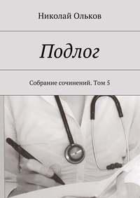 Ольков, Николай Максимович  - Подлог. Собрание сочинений. Том5