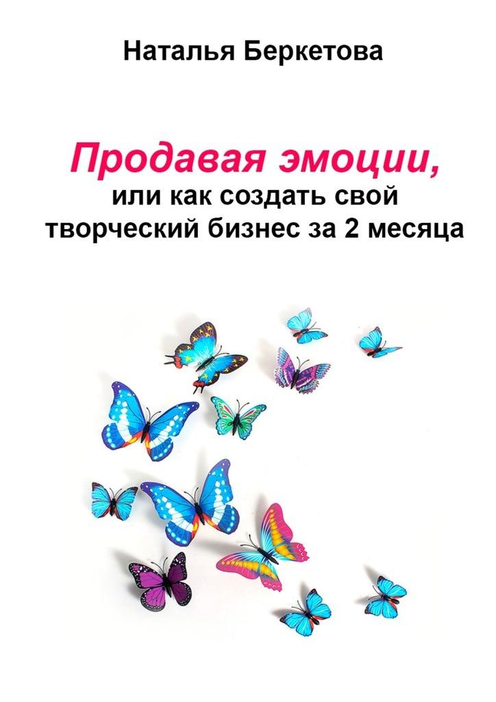 Наталья Беркетова Продавая эмоции, или Как создать свой творческий бизнес за2месяца альпина паблишер бизнес на автопилоте как собственнику отойти от дел и не потерять свой бизнес