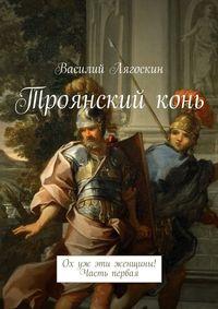 Лягоскин, Василий Иванович  - Троянскийконь. Ох уж эти женщины! Часть первая