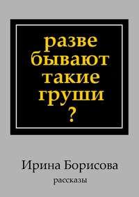 Борисова, Ирина  - Разве бывают такие груши? Рассказы