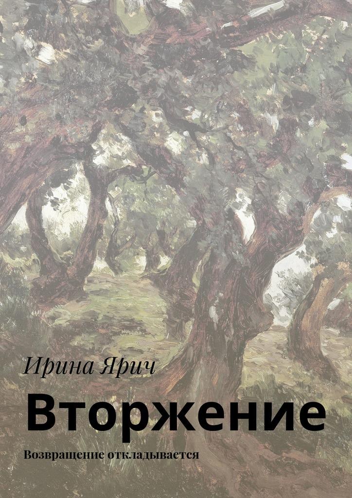 Ирина Ярич - Вторжение. Возвращение откладывается