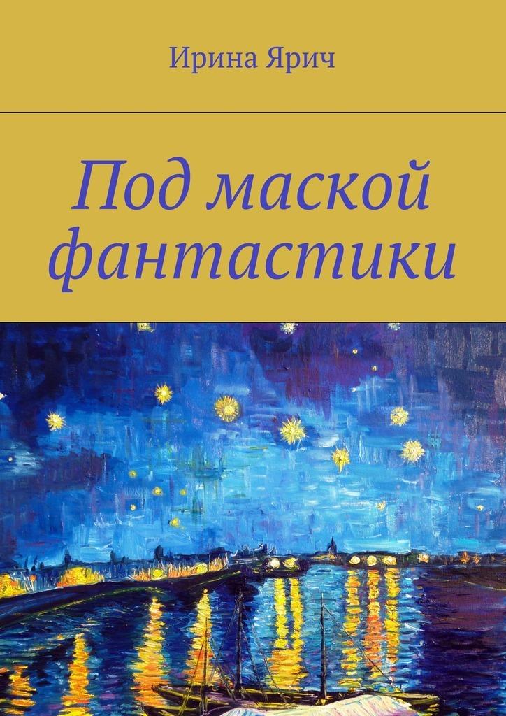 Ирина Ярич - Под маской фантастики. Сборник