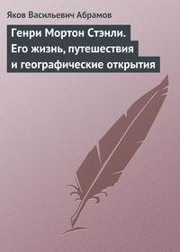 Абрамов, Яков  - Генри Мортон Стэнли. Его жизнь, путешествия и географические открытия