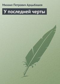 Арцыбашев, Михаил  - У последней черты