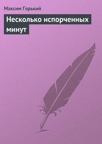 Горький, Максим  - Несколько испорченных минут