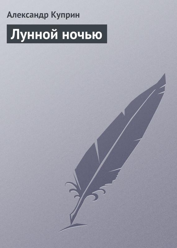 А. И. Куприн Лунной ночью а и куприн резеда