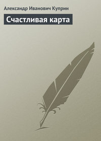 Куприн, Александр  - Счастливая карта