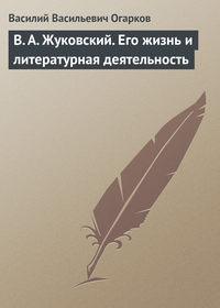 Огарков, В. В.  - В. А. Жуковский. Его жизнь и литературная деятельность