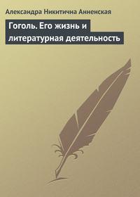 Анненская, Александра  - Гоголь. Его жизнь и литературная деятельность