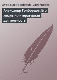Скабичевский, Александр Михайлович  - Александр Грибоедов. Его жизнь и литературная деятельность
