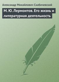 Скабичевский, Александр Михайлович  - М. Ю. Лермонтов. Его жизнь и литературная деятельность