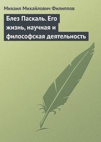 Филиппов, Михаил Михайлович  - Блез Паскаль. Его жизнь, научная и философская деятельность