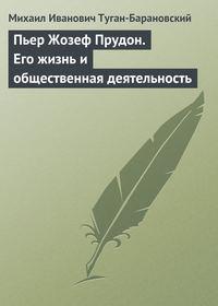 Туган-Барановский, Михаил Иванович  - Пьер Жозеф Прудон. Его жизнь и общественная деятельность