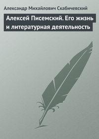 Скабичевский, Александр Михайлович  - Алексей Писемский. Его жизнь и литературная деятельность