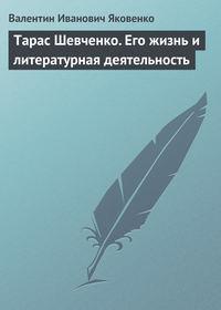 Яковенко, Валентин Иванович  - Тарас Шевченко. Его жизнь и литературная деятельность