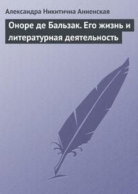 Анненская, Александра  - Оноре де Бальзак. Его жизнь и литературная деятельность