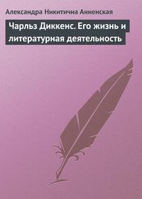 Анненская, Александра  - Чарльз Диккенс. Его жизнь и литературная деятельность