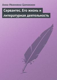 Цомакион, Анна Ивановна  - Сервантес. Его жизнь и литературная деятельность