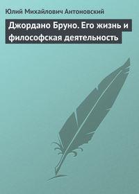 Антоновский, Юлий  - Джордано Бруно. Его жизнь и философская деятельность