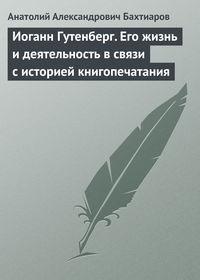 Бахтиаров, А. А.  - Иоганн Гутенберг. Его жизнь и деятельность в связи с историей книгопечатания