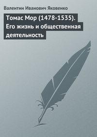 Яковенко, Валентин Иванович  - Томас Мор (1478-1535). Его жизнь и общественная деятельность