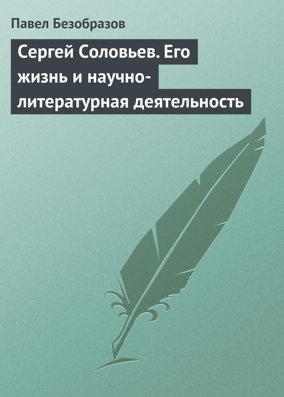 Павел Владимирович Безобразов Сергей Соловьев. Его жизнь и научно-литературная деятельность