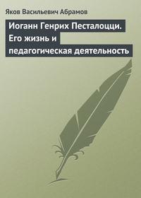 Абрамов, Яков  - Иоганн Генрих Песталоцци. Его жизнь и педагогическая деятельность