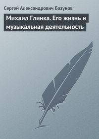 Базунов, Сергей Александрович  - Михаил Глинка. Его жизнь и музыкальная деятельность