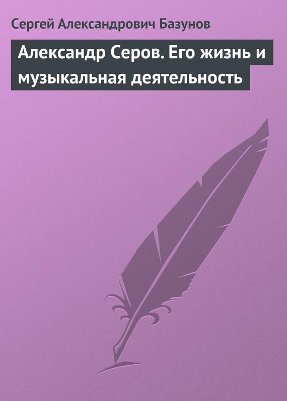Александр Серов. Его жизнь и музыкальная деятельность развивается взволнованно и трагически